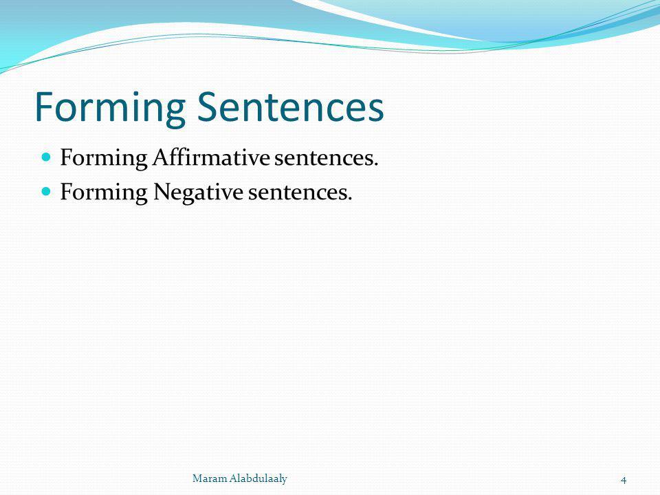 Forming Sentences Forming Affirmative sentences. Forming Negative sentences. Maram Alabdulaaly4