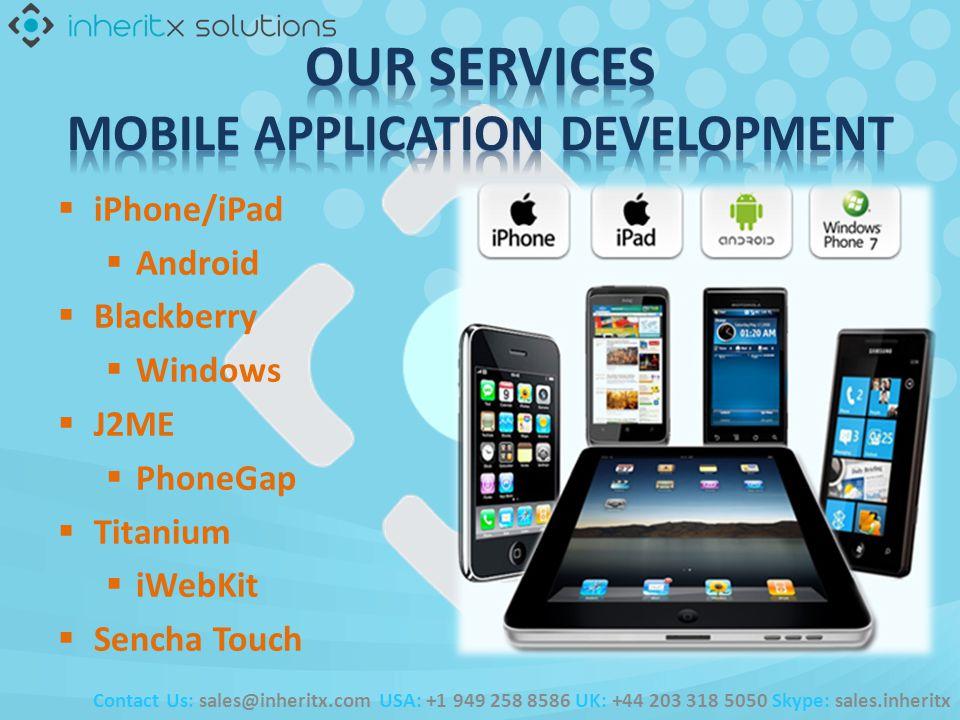 iPhone/iPad Android Blackberry Windows J2ME PhoneGap Titanium iWebKit Sencha Touch Contact Us: sales@inheritx.com USA: +1 949 258 8586 UK: +44 203 318 5050 Skype: sales.inheritx
