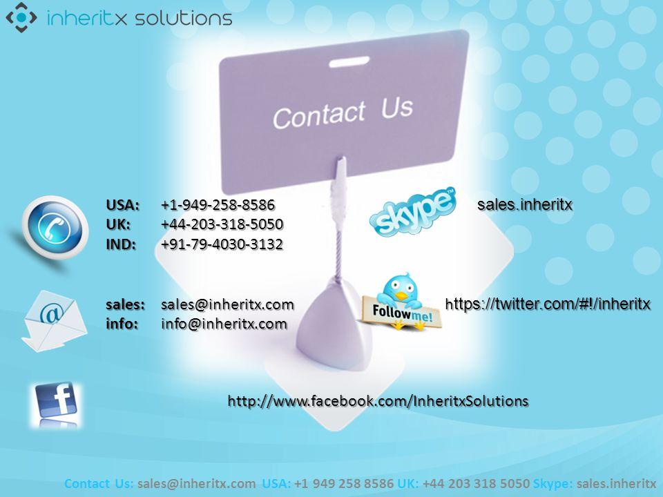 USA: +1-949-258-8586 sales.inheritx UK: +44-203-318-5050 IND: +91-79-4030-3132 USA: +1-949-258-8586 sales.inheritx UK: +44-203-318-5050 IND: +91-79-4030-3132 sales:sales@inheritx.com h ttps://twitter.com/#!/inheritx info:info@inheritx.com sales:sales@inheritx.com h ttps://twitter.com/#!/inheritx info:info@inheritx.comhttp://www.facebook.com/InheritxSolutions Contact Us: sales@inheritx.com USA: +1 949 258 8586 UK: +44 203 318 5050 Skype: sales.inheritx