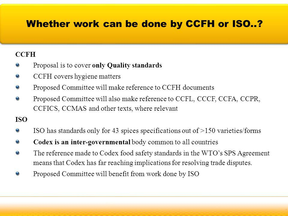 CCFH Proposal is to cover only Quality standards CCFH covers hygiene matters Proposed Committee will make reference to CCFH documents Proposed Committee will also make reference to CCFL, CCCF, CCFA, CCPR, CCFICS, CCMAS and other texts, where relevant ISO ISO has standards only for 43 spices specifications out of >150 varieties/forms Codex is an inter-governmental body common to all countries The reference made to Codex food safety standards in the WTOs SPS Agreement means that Codex has far reaching implications for resolving trade disputes.