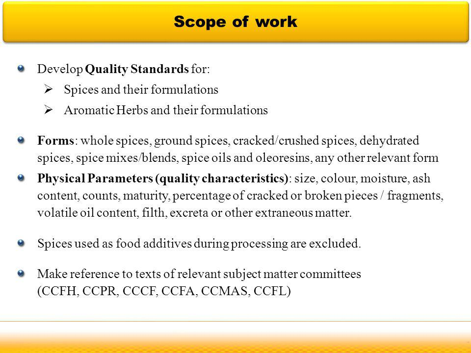 Develop Quality Standards for: Spices and their formulations Aromatic Herbs and their formulations Forms: whole spices, ground spices, cracked/crushed spices, dehydrated spices, spice mixes/blends, spice oils and oleoresins, any other relevant form Physical Parameters (quality characteristics): size, colour, moisture, ash content, counts, maturity, percentage of cracked or broken pieces / fragments, volatile oil content, filth, excreta or other extraneous matter.