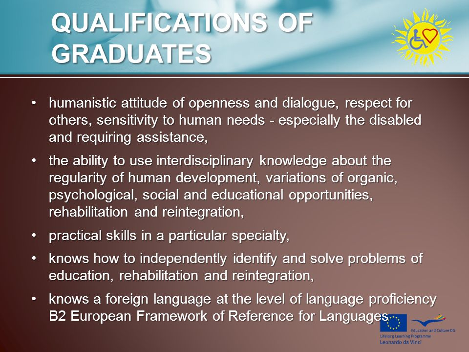 QUALIFICATIONS OF GRADUATES humanistic attitude of openness and dialogue, respect for others, sensitivity to human needs - especially the disabled and