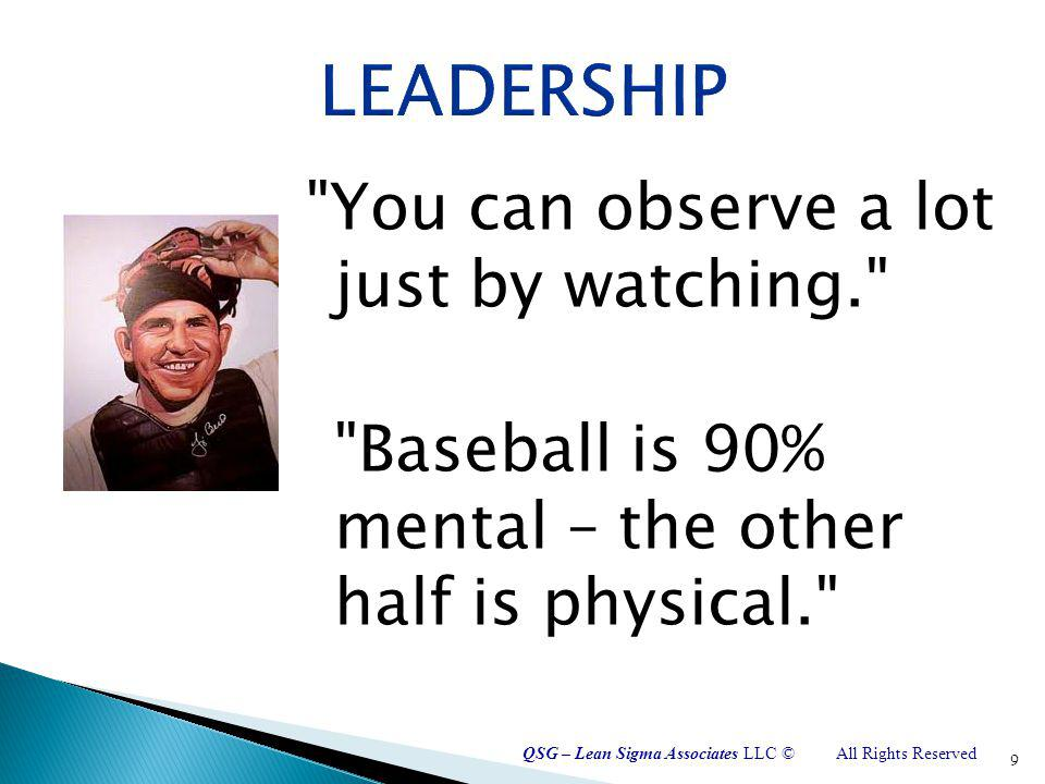 QSG – Lean Sigma Associates LLC ©All Rights Reserved You can observe a lot just by watching. Baseball is 90% mental – the other half is physical. 9