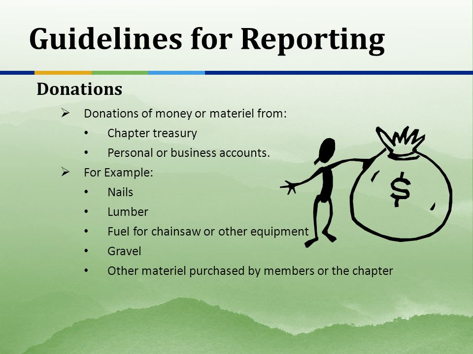 Guidelines for Reporting Donations Donations of money or materiel from: Chapter treasury Personal or business accounts. For Example: Nails Lumber Fuel