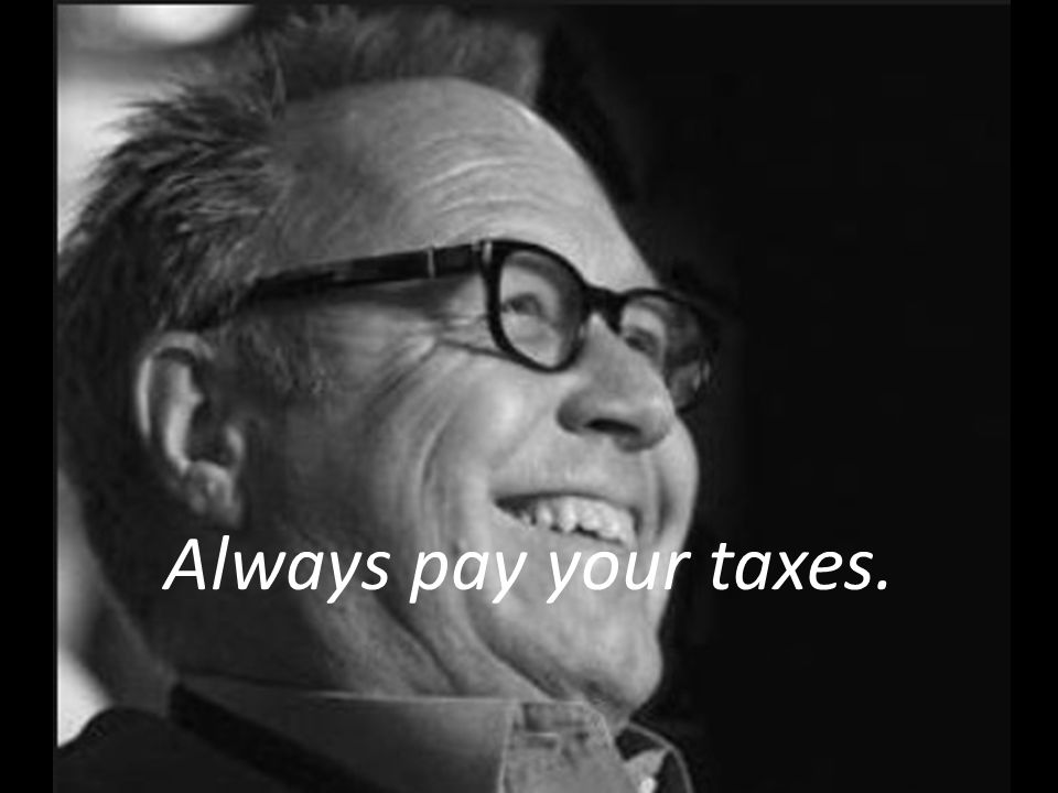 Always pay your taxes.