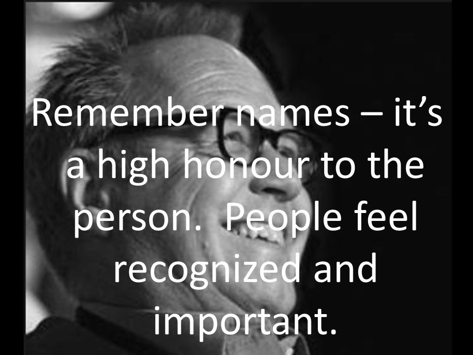Remember names – its a high honour to the person. People feel recognized and important.