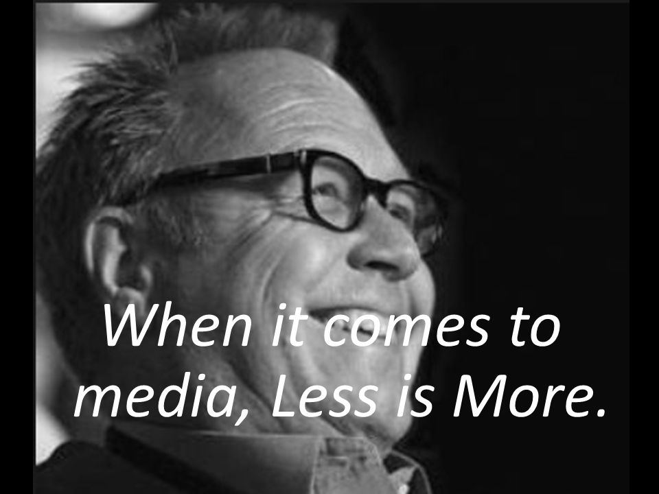 When it comes to media, Less is More.
