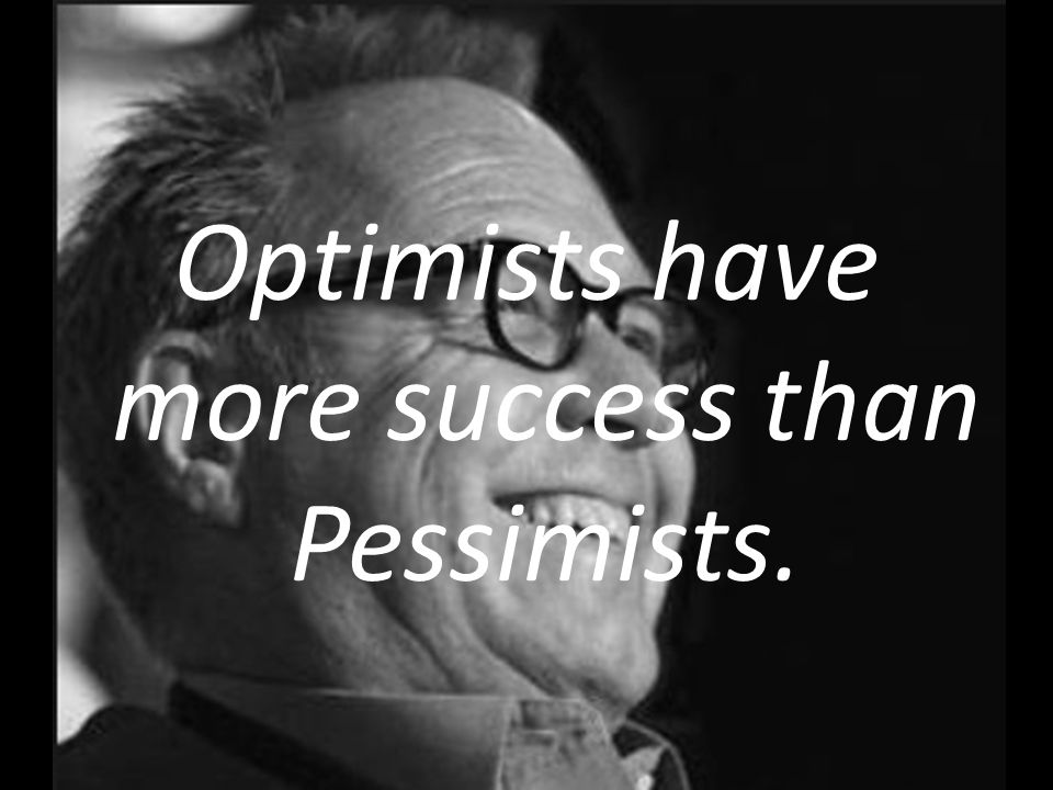 Optimists have more success than Pessimists.