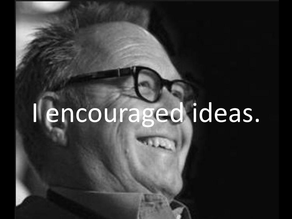 I encouraged ideas.