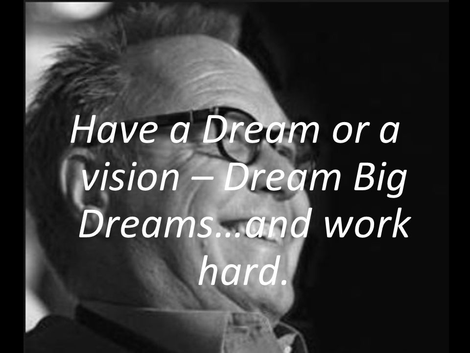 Have a Dream or a vision – Dream Big Dreams…and work hard.