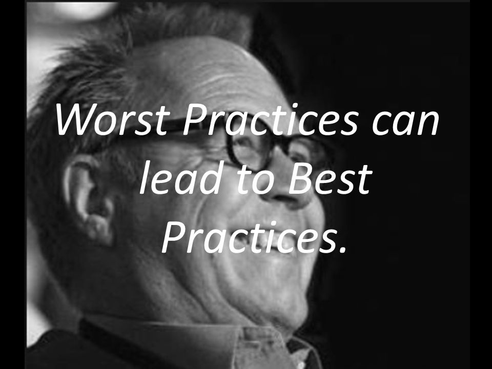 Worst Practices can lead to Best Practices.
