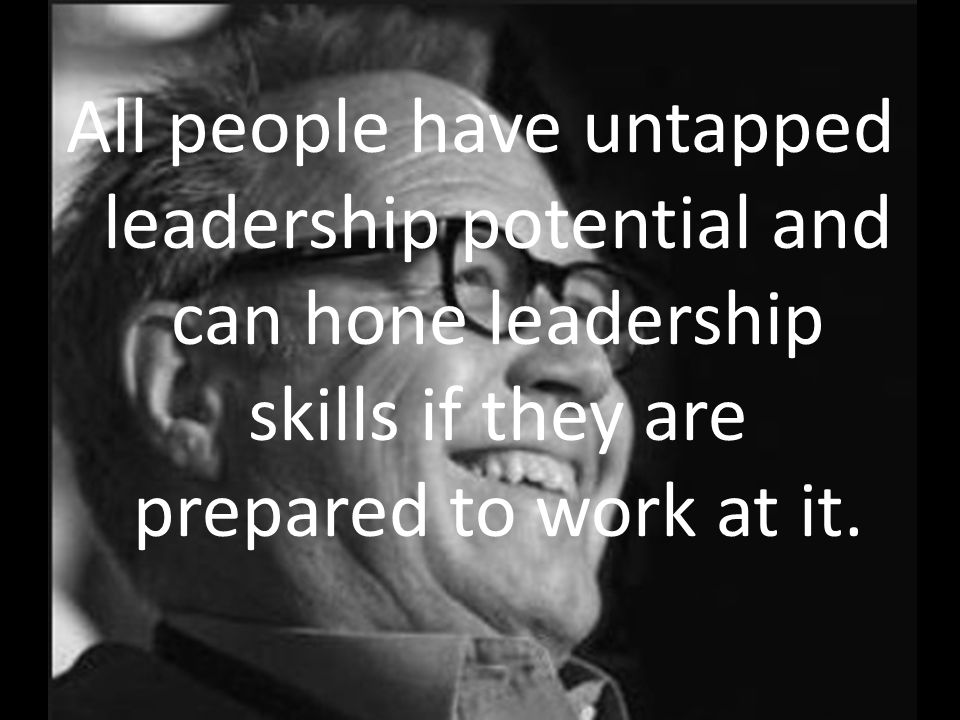 All people have untapped leadership potential and can hone leadership skills if they are prepared to work at it.