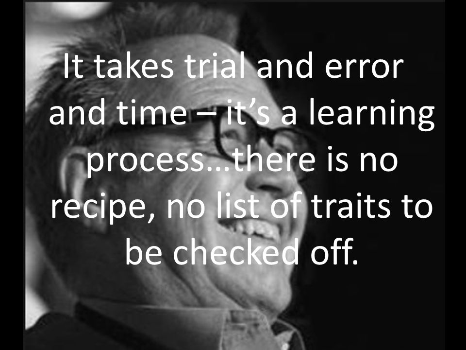 It takes trial and error and time – its a learning process…there is no recipe, no list of traits to be checked off.