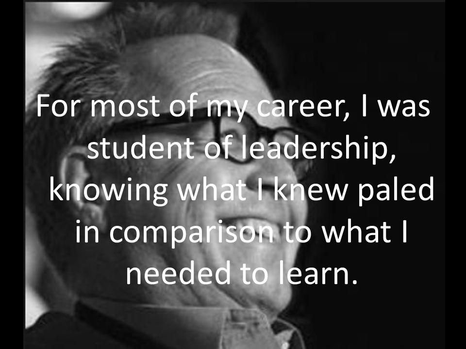 For most of my career, I was student of leadership, knowing what I knew paled in comparison to what I needed to learn.