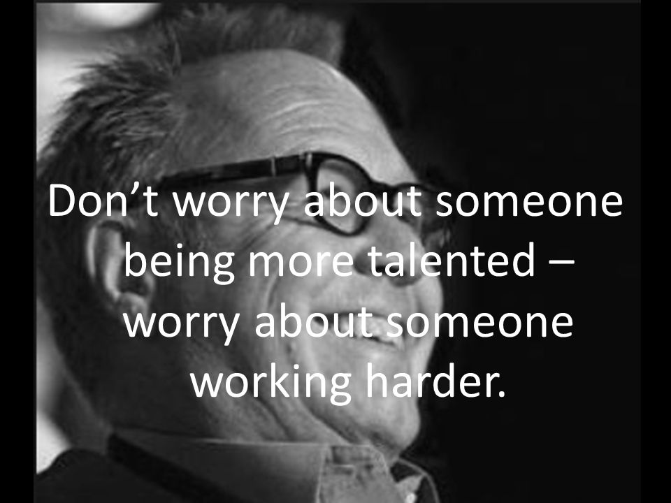 Dont worry about someone being more talented – worry about someone working harder.