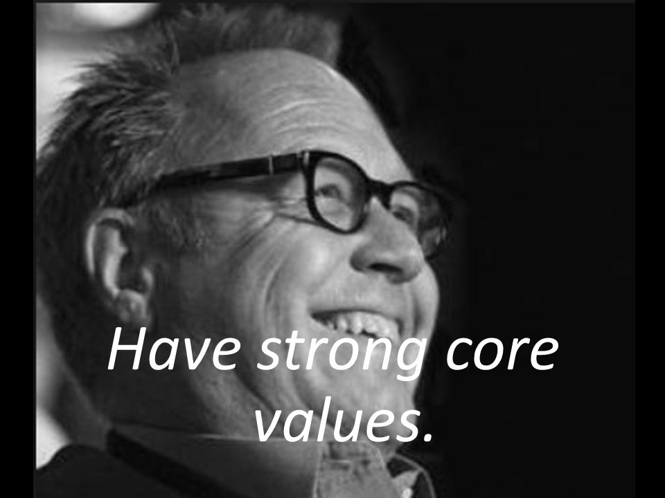 Have strong core values.