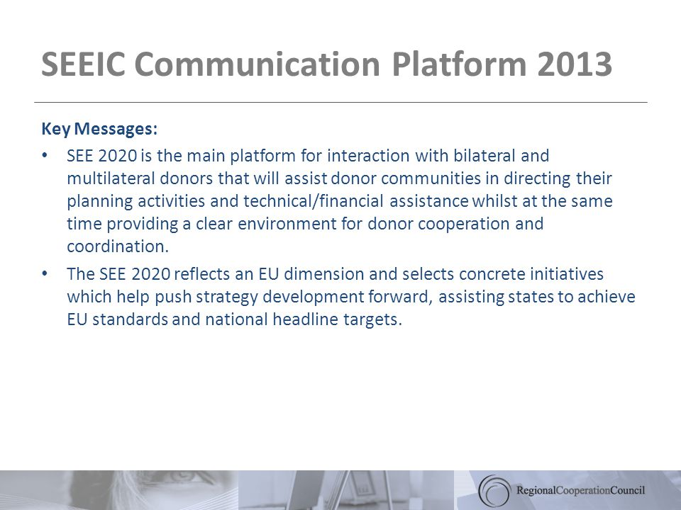 SEEIC Communication Platform 2013 Key Messages: SEE 2020 is the main platform for interaction with bilateral and multilateral donors that will assist donor communities in directing their planning activities and technical/financial assistance whilst at the same time providing a clear environment for donor cooperation and coordination.