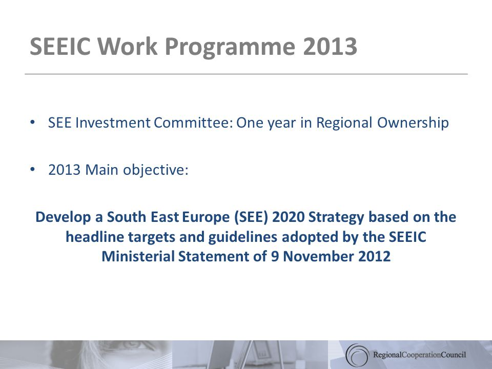 SEEIC Work Programme 2013 SEE Investment Committee: One year in Regional Ownership 2013 Main objective: Develop a South East Europe (SEE) 2020 Strategy based on the headline targets and guidelines adopted by the SEEIC Ministerial Statement of 9 November 2012