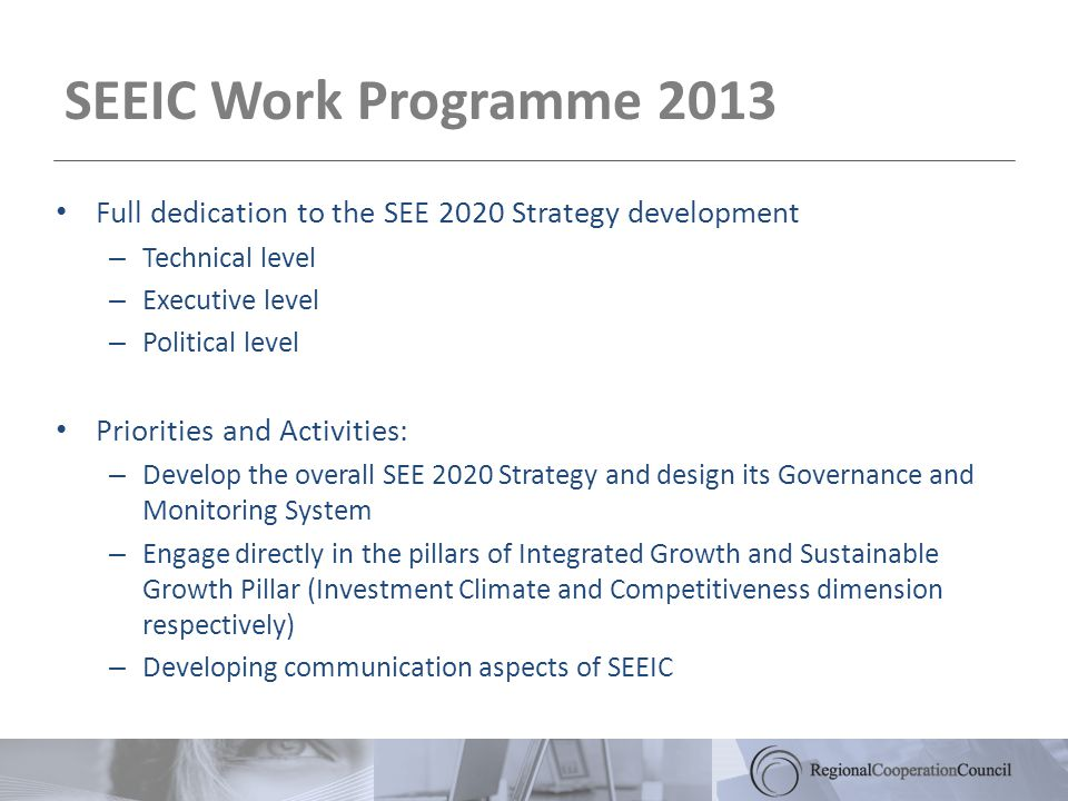 SEEIC Work Programme 2013 Full dedication to the SEE 2020 Strategy development – Technical level – Executive level – Political level Priorities and Activities: – Develop the overall SEE 2020 Strategy and design its Governance and Monitoring System – Engage directly in the pillars of Integrated Growth and Sustainable Growth Pillar (Investment Climate and Competitiveness dimension respectively) – Developing communication aspects of SEEIC