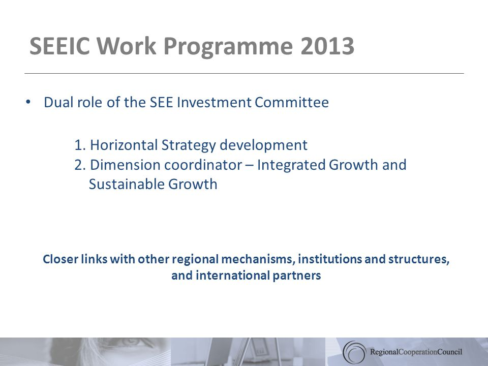 SEEIC Work Programme 2013 Closer links with other regional mechanisms, institutions and structures, and international partners Dual role of the SEE Investment Committee 1.