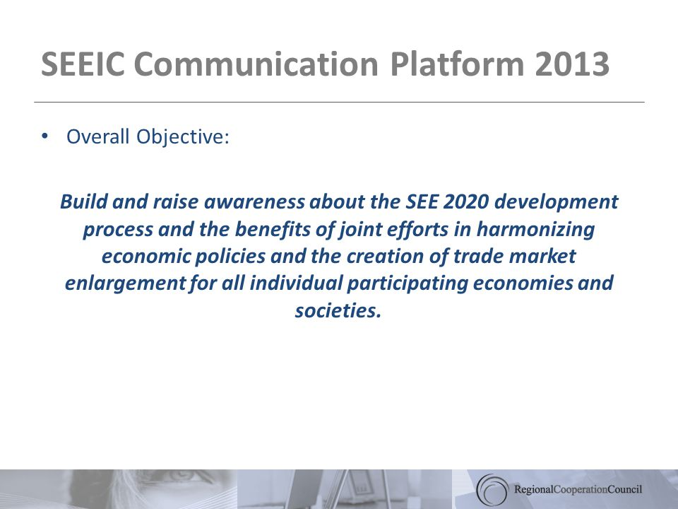 SEEIC Communication Platform 2013 Overall Objective: Build and raise awareness about the SEE 2020 development process and the benefits of joint efforts in harmonizing economic policies and the creation of trade market enlargement for all individual participating economies and societies.