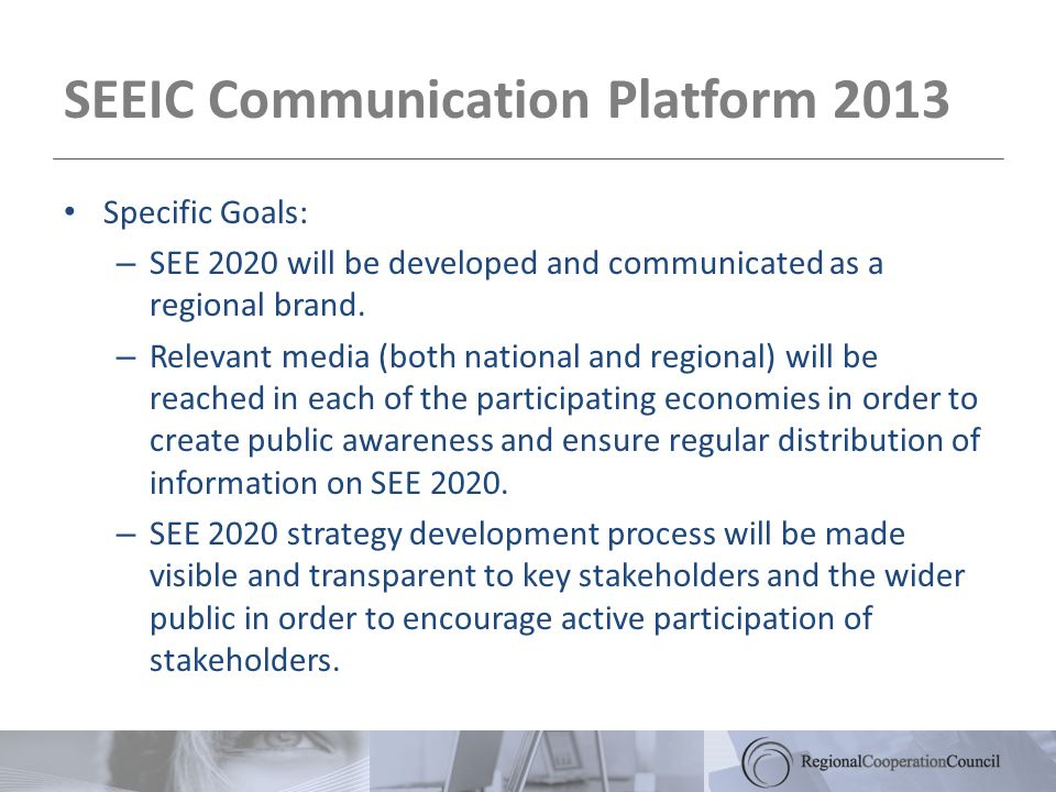 SEEIC Communication Platform 2013 Specific Goals: – SEE 2020 will be developed and communicated as a regional brand.