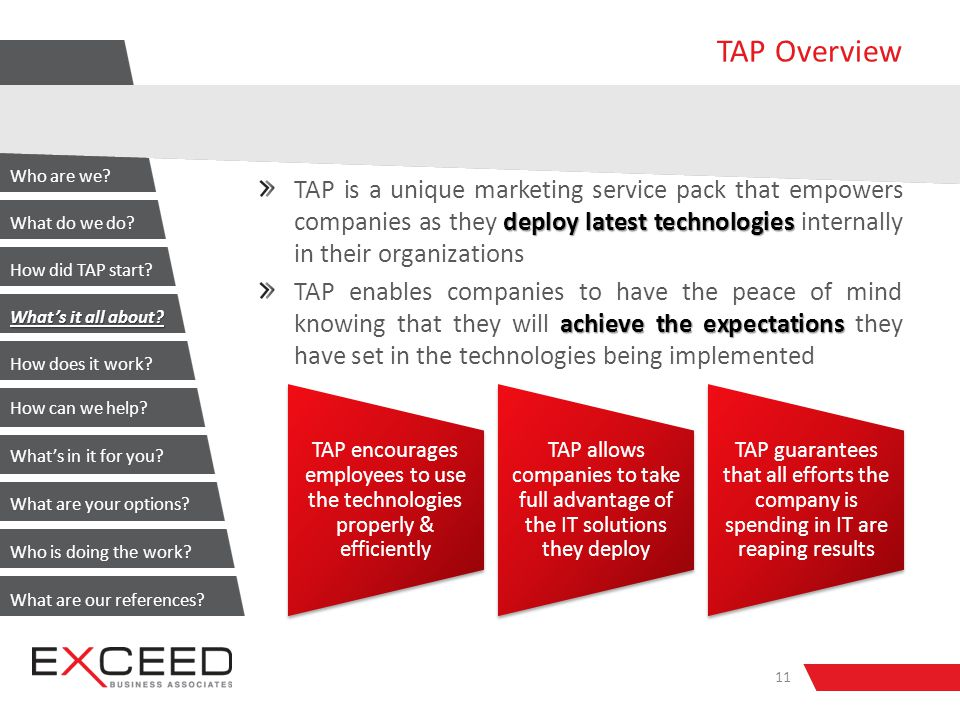 TAP Overview deploy latest technologies TAP is a unique marketing service pack that empowers companies as they deploy latest technologies internally in their organizations achieve the expectations TAP enables companies to have the peace of mind knowing that they will achieve the expectations they have set in the technologies being implemented 11 TAP encourages employees to use the technologies properly & efficiently TAP allows companies to take full advantage of the IT solutions they deploy TAP guarantees that all efforts the company is spending in IT are reaping results Who are we.