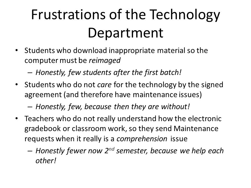 Frustrations of the Technology Department Students who download inappropriate material so the computer must be reimaged – Honestly, few students after the first batch.