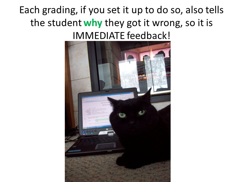 Each grading, if you set it up to do so, also tells the student why they got it wrong, so it is IMMEDIATE feedback!