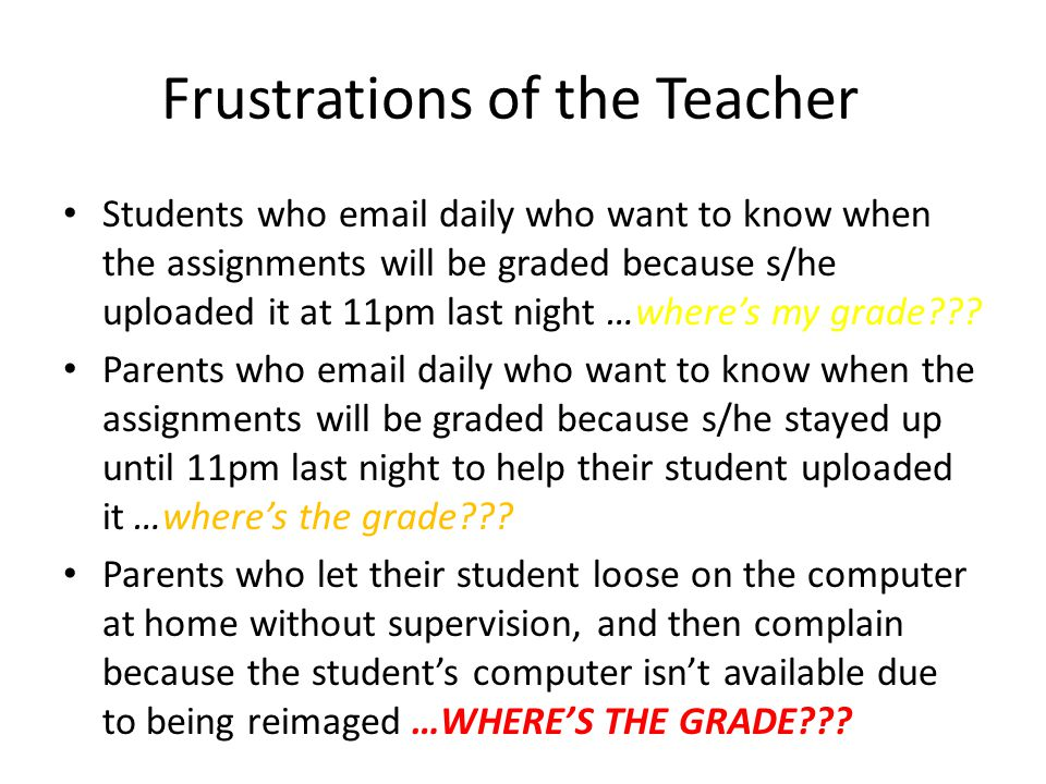 Frustrations of the Teacher Students who email daily who want to know when the assignments will be graded because s/he uploaded it at 11pm last night …wheres my grade .