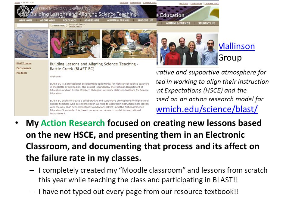 Overview of BLAST Organized through Western Michigan University, Mallinson Institute and Participated in the Logistics Small GroupMallinson Institute Intent : BLAST-BC seeks to create a collaborative and supportive atmosphere for high school science teachers who are interested in working to align their instruction more closely with the new High School Content Expectations (HSCE) and the National Science Education Standards.