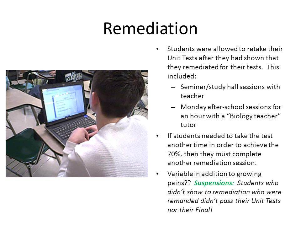 Remediation Students were allowed to retake their Unit Tests after they had shown that they remediated for their tests.
