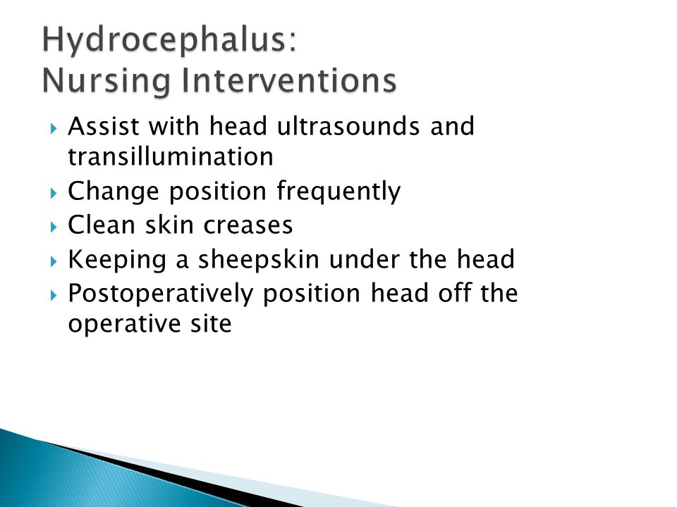 Assist with head ultrasounds and transillumination Change position frequently Clean skin creases Keeping a sheepskin under the head Postoperatively position head off the operative site