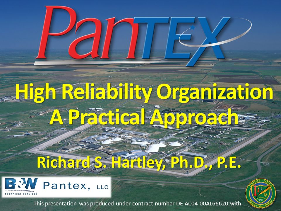 High Reliability Organization A Practical Approach This presentation was produced under contract number DE-AC04-00AL66620 with Richard S. Hartley, Ph.