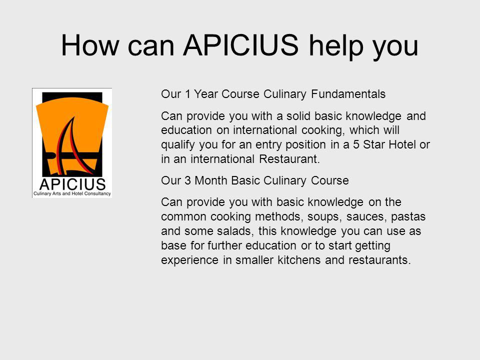 How can APICIUS help you Our 1 Year Course Culinary Fundamentals Can provide you with a solid basic knowledge and education on international cooking,
