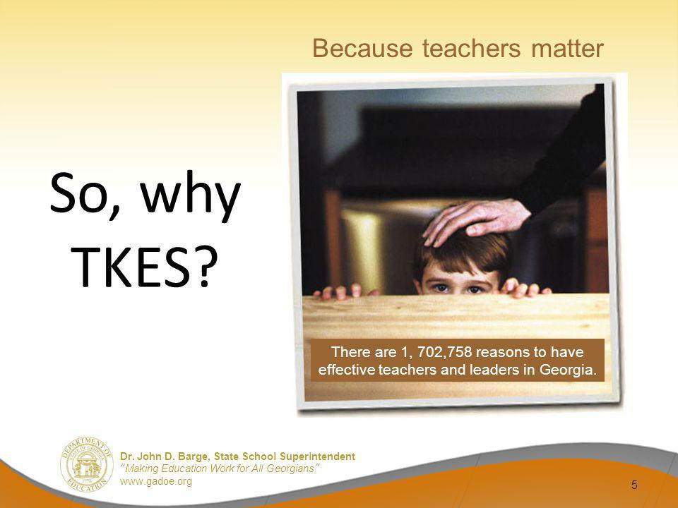 Dr. John D. Barge, State School Superintendent Making Education Work for All Georgians www.gadoe.org 5 So, why TKES? Because teachers matter There are