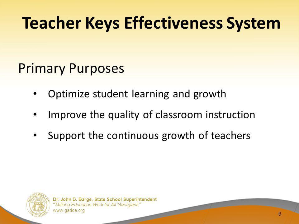 Dr. John D. Barge, State School Superintendent Making Education Work for All Georgians www.gadoe.org 6 Teacher Keys Effectiveness System Primary Purpo
