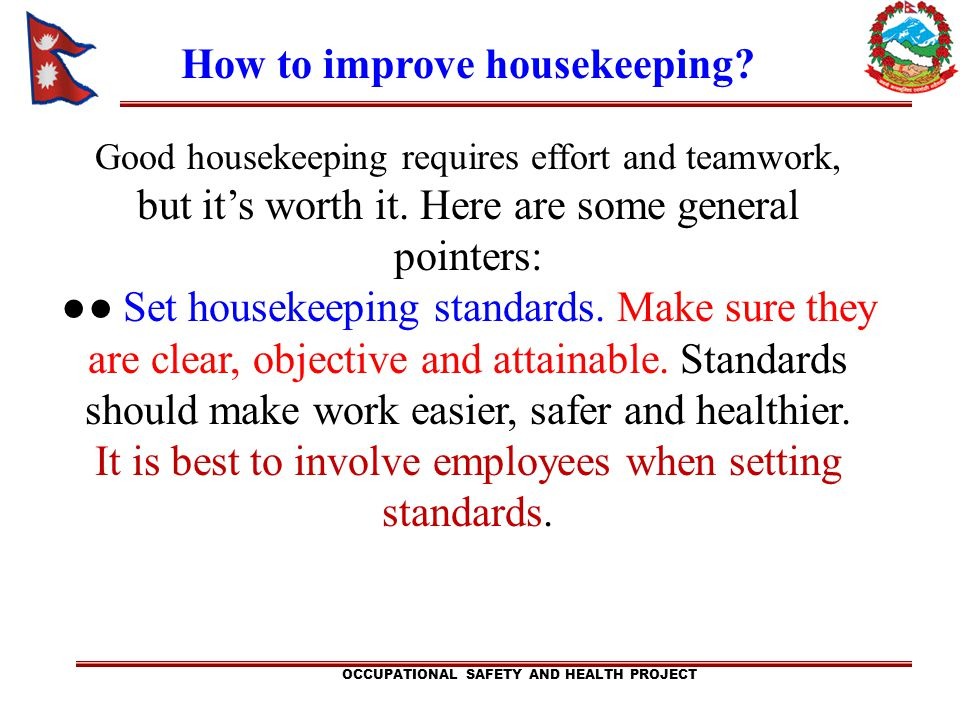 OCCUPATIONAL SAFETY AND HEALTH PROJECT How to improve housekeeping? Good housekeeping requires effort and teamwork, but its worth it. Here are some ge