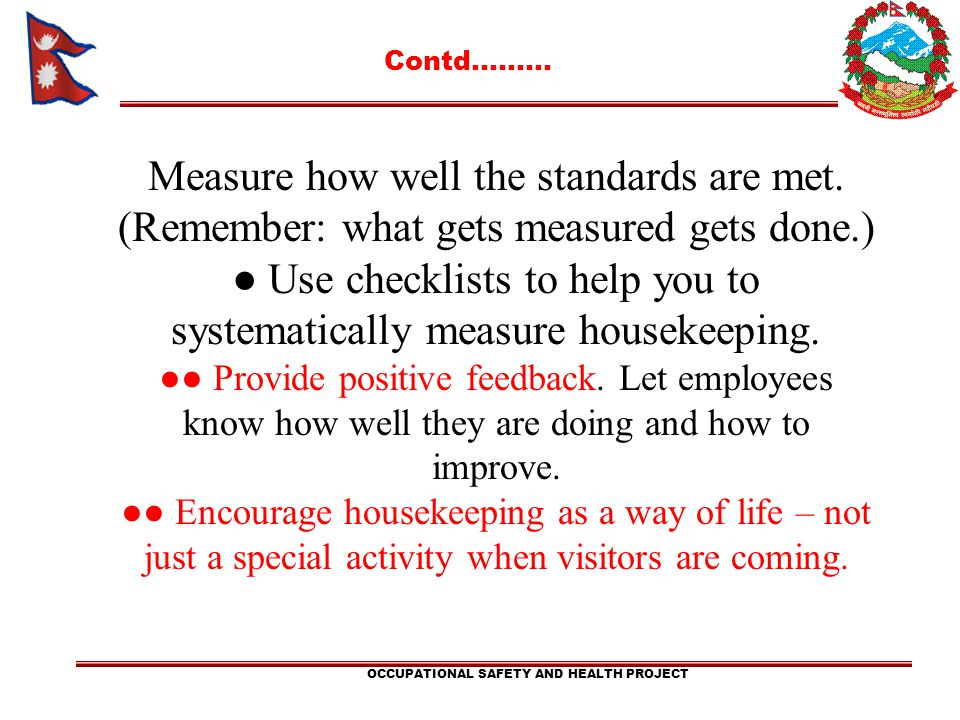 Contd……… OCCUPATIONAL SAFETY AND HEALTH PROJECT Measure how well the standards are met. (Remember: what gets measured gets done.) Use checklists to he