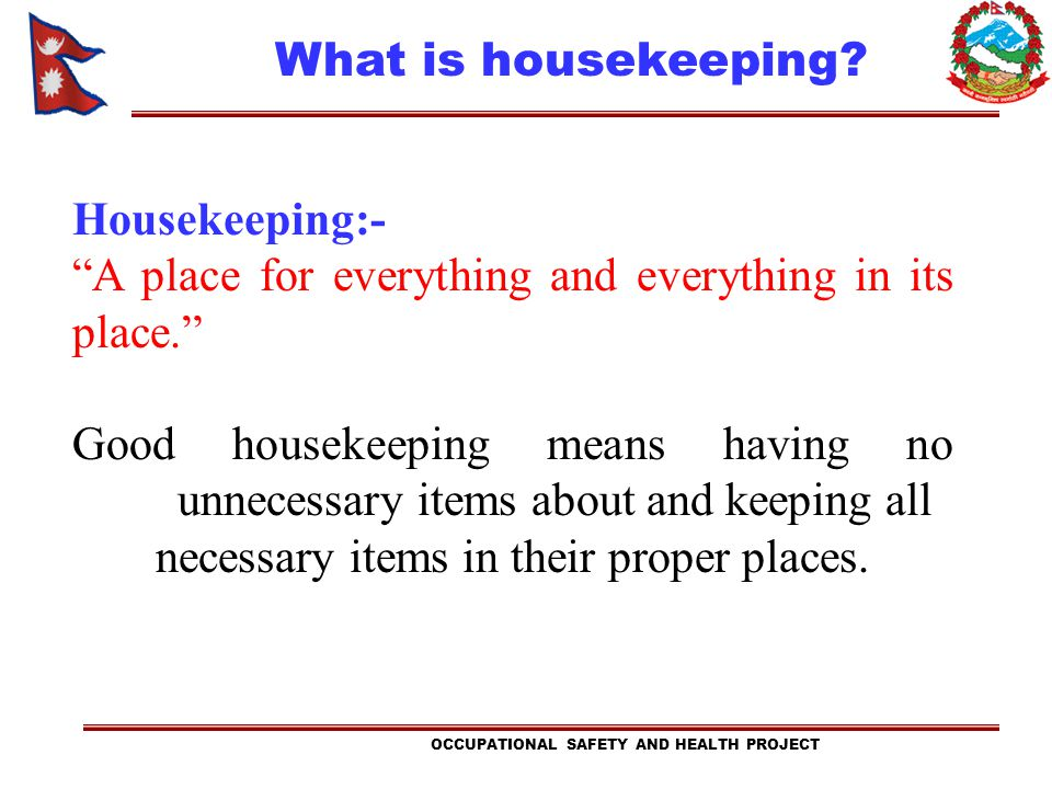 Housekeeping:- A place for everything and everything in its place. Good housekeeping means having no unnecessary items about and keeping all necessary