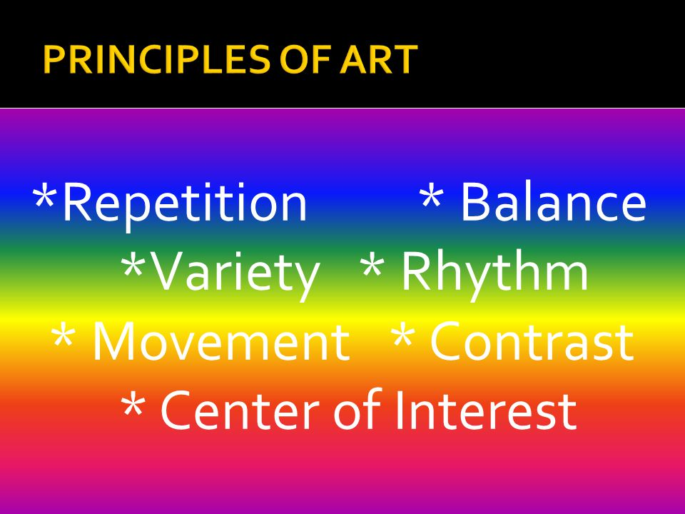*Repetition * Balance *Variety * Rhythm * Movement * Contrast * Center of Interest