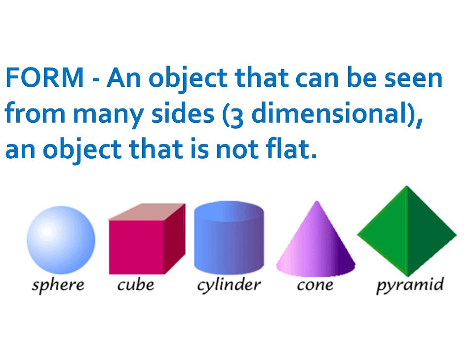 FORM - An object that can be seen from many sides (3 dimensional), an object that is not flat.