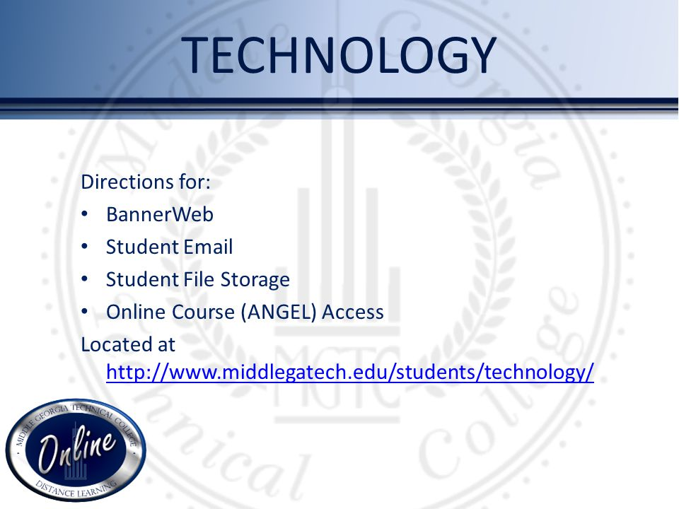 TECHNOLOGY Directions for: BannerWeb Student Email Student File Storage Online Course (ANGEL) Access Located at http://www.middlegatech.edu/students/technology/ http://www.middlegatech.edu/students/technology/