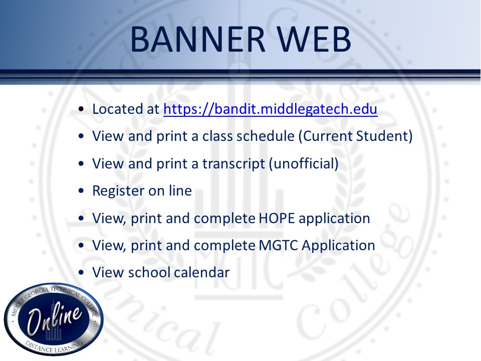 Located at https://bandit.middlegatech.eduhttps://bandit.middlegatech.edu View and print a class schedule (Current Student) View and print a transcript (unofficial) Register on line View, print and complete HOPE application View, print and complete MGTC Application View school calendar BANNER WEB