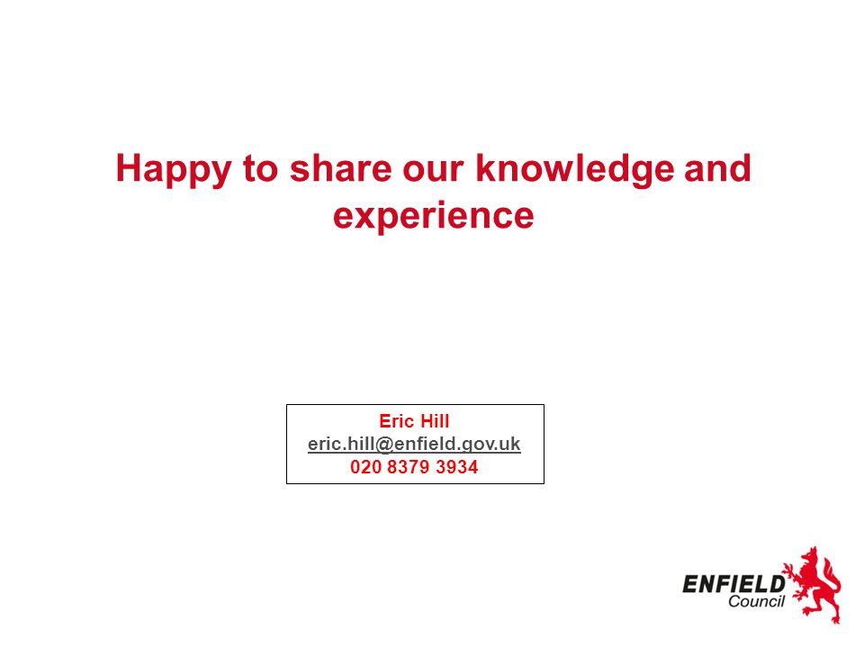 Happy to share our knowledge and experience Eric Hill eric.hill@enfield.gov.uk eric.hill@enfield.gov.uk 020 8379 3934