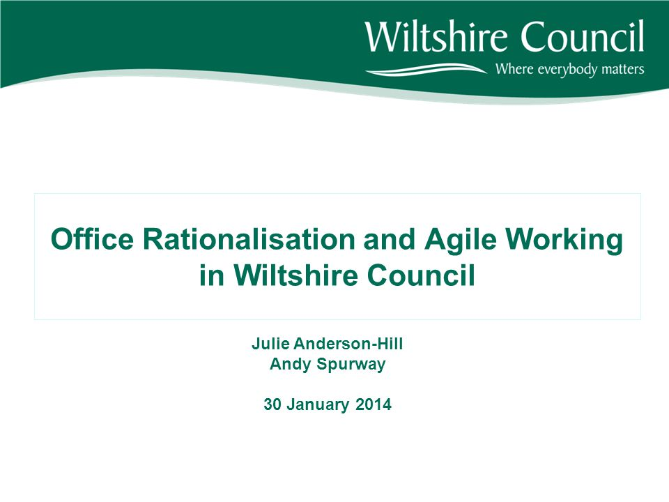 Office Rationalisation and Agile Working in Wiltshire Council Julie Anderson-Hill Andy Spurway 30 January 2014