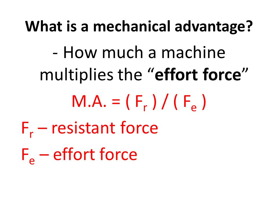 What is a mechanical advantage. -How much a machine multiplies the effort force M.A.