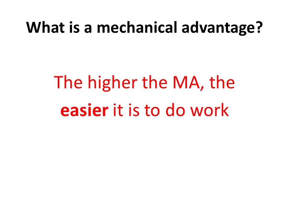 What is a mechanical advantage The higher the MA, the easier it is to do work