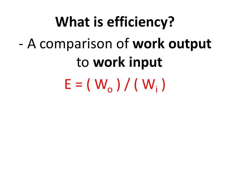 What is efficiency -A comparison of work output to work input E = ( W o ) / ( W i )
