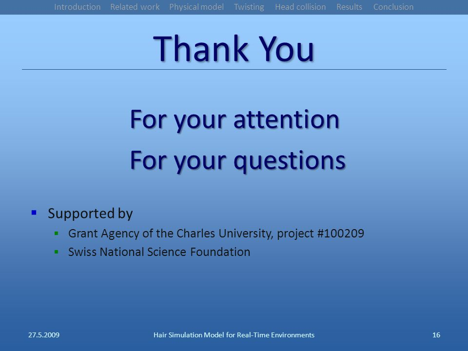 Thank You For your attention For your questions Supported by Grant Agency of the Charles University, project #100209 Swiss National Science Foundation 27.5.2009Hair Simulation Model for Real-Time Environments16 Introduction Related work Physical model Twisting Head collision Results Conclusion